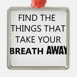 find the things that take your breat away metal ornament