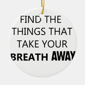 find the things that take your breat away round ceramic ornament