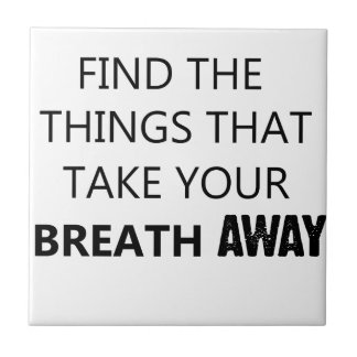 find the things that take your breat away tile