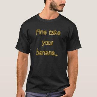 Fine take your banana... T-Shirt