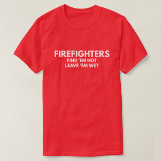 Firefighters - leave 'em wet T-Shirt