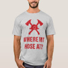 Fireman Where My Hose At? Funny T-Shirt