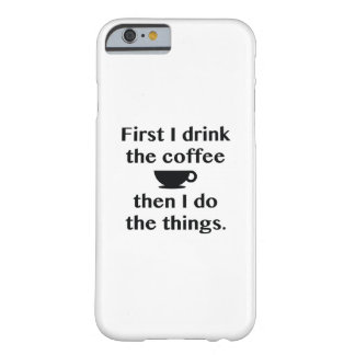 First I Drink The Coffee Barely There iPhone 6 Case