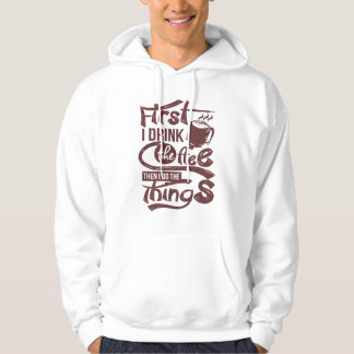 First I Drink The Coffee Then I Do the Things Hoodie