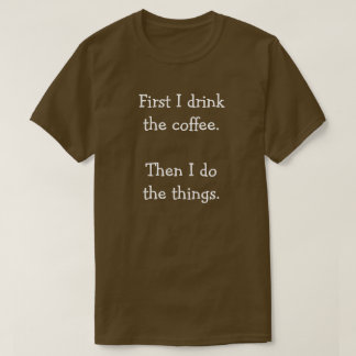 First I drink  the coffee.  Then I do  the things. T-Shirt