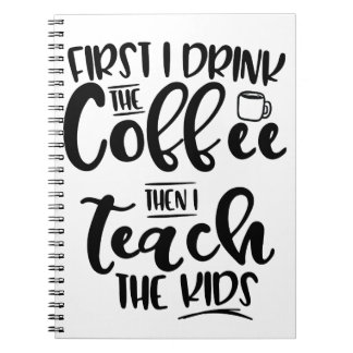 First I Drink The Coffee Then I Teach The Kids Spiral Notebook