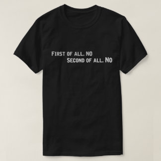 First of all no Second of all No. T-Shirt