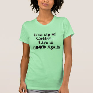 First sip of Coffee...Life is Good- Women's Shirt