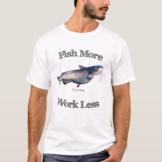 Fish More Catfish Work Less T-Shirt