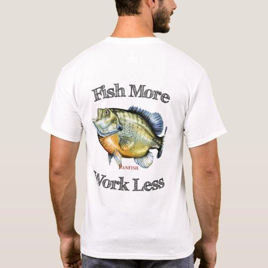 Fish More Panfish Work Less T-Shirt