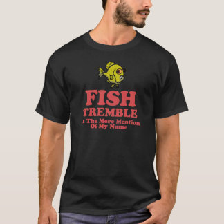 Fish Tremble At The Mere Mention Of My Name T-Shirt