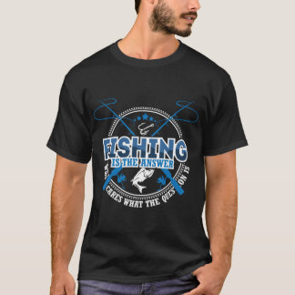 Fishing is The Answer who care what the Question i T-Shirt