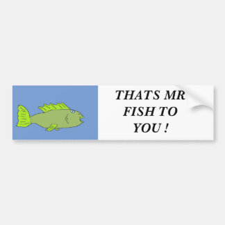 fishy, THATS MR FISH TO YOU ! Bumper Sticker