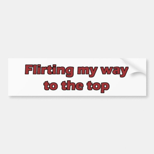 Flirting my way to the top bumper stickers