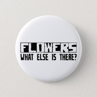 Flowers What Else Is There? 2 Inch Round Button