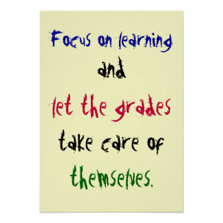 Focus on learning, and, let the grades, take ca... poster