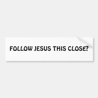 FOLLOW JESUS THIS CLOSE? BUMPER STICKER