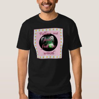 Follow me and fear no weasel tshirts