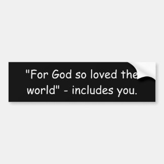 """For God so loved the world"" - includes you. Bumper Sticker"