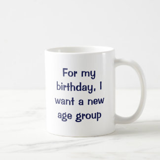 For my birthday, I want a new age group. Coffee Mug