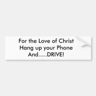 For the Love of ChristHang up your PhoneAnd....... Bumper Sticker