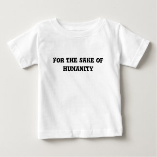 For the Sake of Humanity Text Baby T-Shirt