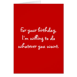 For your birthday,I'm willing to do whatever yo... Card