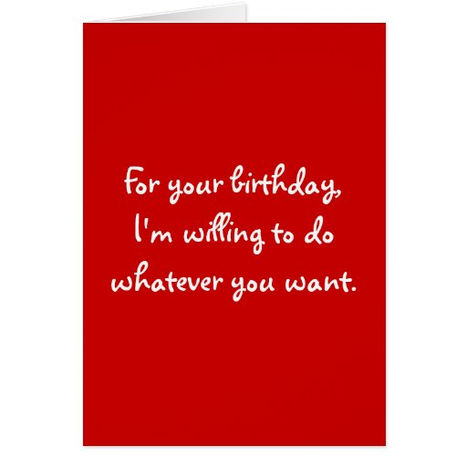 For your birthday,I'm willing to do whatever yo... Cards