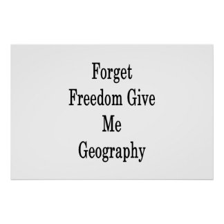 Forget Freedom Give Me Geography Poster