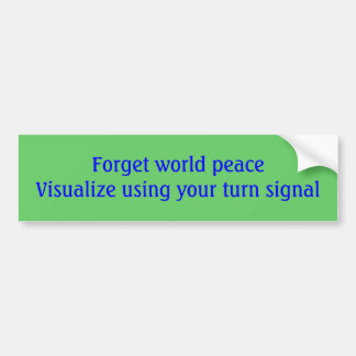 Forget world peaceVisualize using your turn signal Bumper Sticker