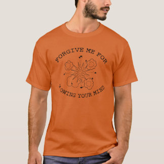 Forgive Me For Blowing Your Mind T-Shirt