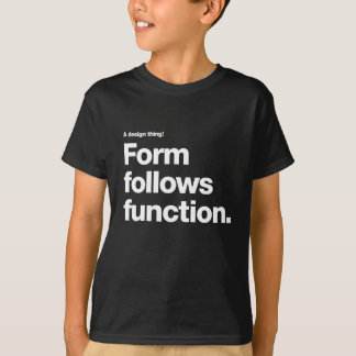 Form follows function-  a design thing T-Shirt
