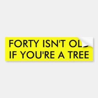 FORTY ISN'T OLD IF YOU'RE A TREE BUMPER STICKER