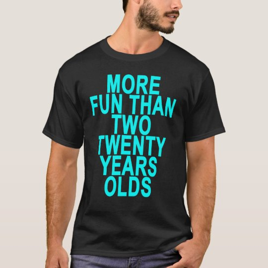 Forty = More fun than two twenty year olds.png T-Shirt