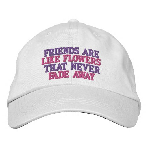 FRIENDS ARE, LIKE FLOWERS , THAT NEVER, FADE AWAY EMBROIDERED HAT