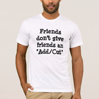Friends don't give friends an Add/Cut T-Shirt