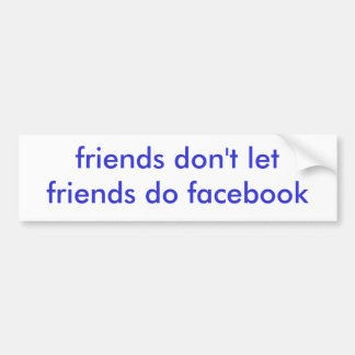 friends don't let friends do facebook bumper sticker