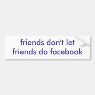 friends don't let friends do facebook bumper sticker