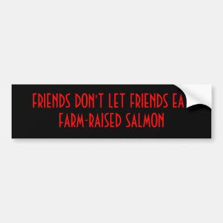 FRIENDS DON'T LET FRIENDS EAT FARM-RAISED SALMON BUMPER STICKER