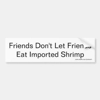 Friends don't let friends eat imported shrimp bumper sticker