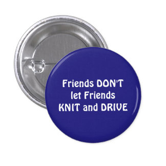 Friends don't let friends knit and drive. 1 inch round button
