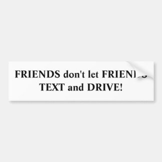 FRIENDS don't let FRIENDS TEXT and DRIVE! Bumper Sticker