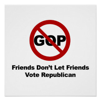 Friends Don't Let Friends Vote Republican Poster
