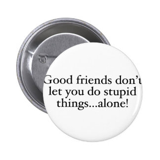 Friends Don't Let you stupid things alone Pin