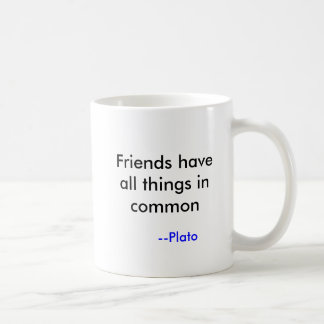 Friends have all things in common, --Plato Coffee Mug
