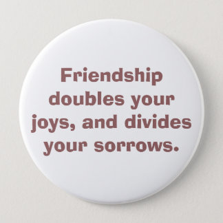 Friendship doubles your joys, and divides your ... 4 inch round button
