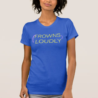 (FROWNS LOUDLY) T-Shirt