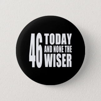 Funny 46th Birthdays : 46 Today and None the Wiser 2 Inch Round Button