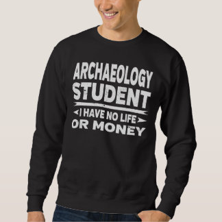 Funny Archaeology College Student No Life Or Money Sweatshirt