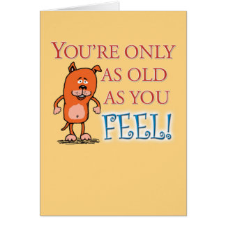 Funny Birthday: Only As Old As You Feel Greeting Card